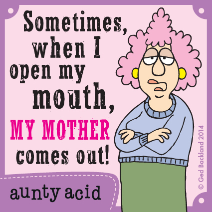 Sometimes when I open my  mouth, my mother comes out!