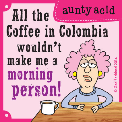All the coffee in Columbia wouldn't make me a morning person!