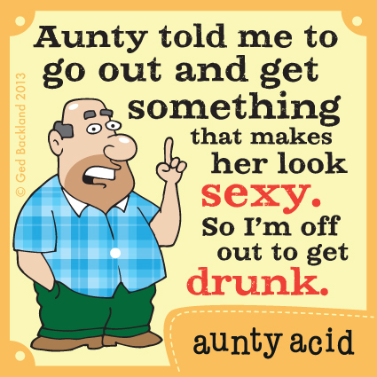 Aunty told me to go out and get something that makes her look sexy. So i'm off out to get drunk.