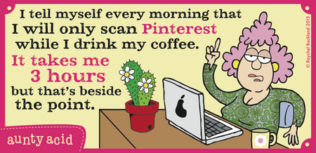 I tell myself every morning that I will only scan Pinterest while I drink my coffee. It takes me 3 hours but that's beside the point.