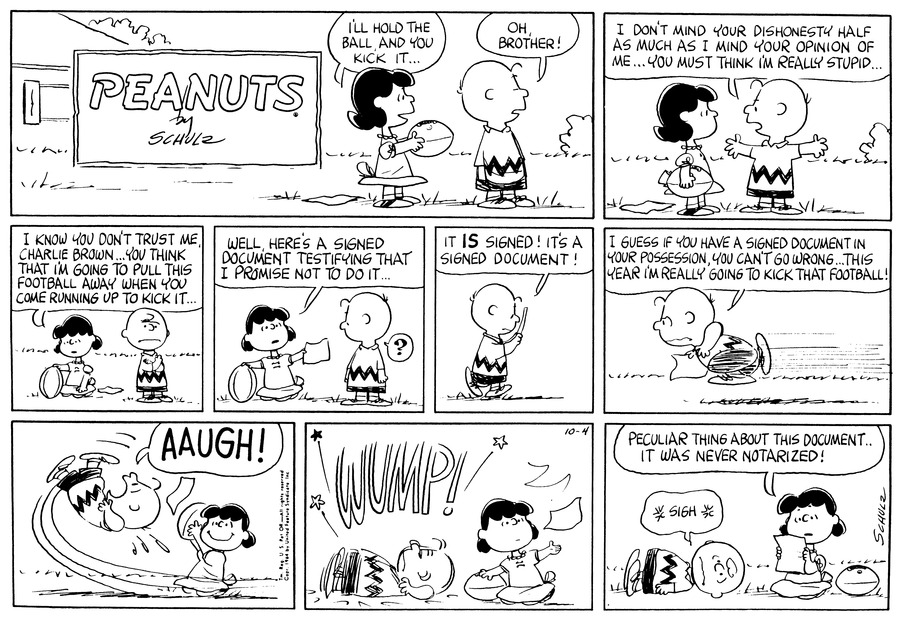"Lucy holds out a football and says, ""I'll hold the ball and you kick it . . .""  Charlie Brown turns his back and says, ""Oh, brother!""<BR><BR> Charlie Brown says, ""I don't mind your dishonesty half as much as I mind your opinion of me . . . You must think I'm really stupid . . .""<BR><BR> Lucy kneels next to the football and says, ""I know you don't trust me, Charlie Brown . . . You think that I'm going to pull this football away when you come runing up to kick it . . .""<BR><BR> Lucy holds out a piece of paper and says, ""Well, here's a signed document testifying that I promise not to do it . . .""<BR><BR> Charlie Brown walks away reading the paper and says, ""It is signed!  It's a signed document!""<BR><BR> Charlie Brown clutches the piece of paper and runs down the field saying, ""I guess if you have a signed document in your possession, you can't go wrong . . . This year I'm really going to kick that football!""<BR><BR> Lucy pulls away the football at the last minute.<BR><BR> Charlie Brown flies into the air and then lands on the ground with a large wump!<BR><BR> Lucy looks at the piece of paper and says, ""Peculiar thing about this document . . . It was never notarized!""  Charlie Brown sighs.<BR><BR>"